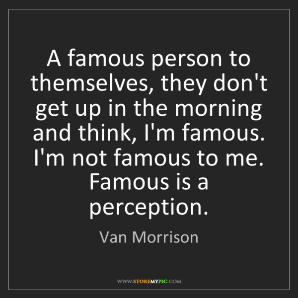 Van Morrison: A famous person to themselves, they don't get up in the...