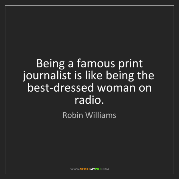 Robin Williams: Being a famous print journalist is like being the best-dressed...