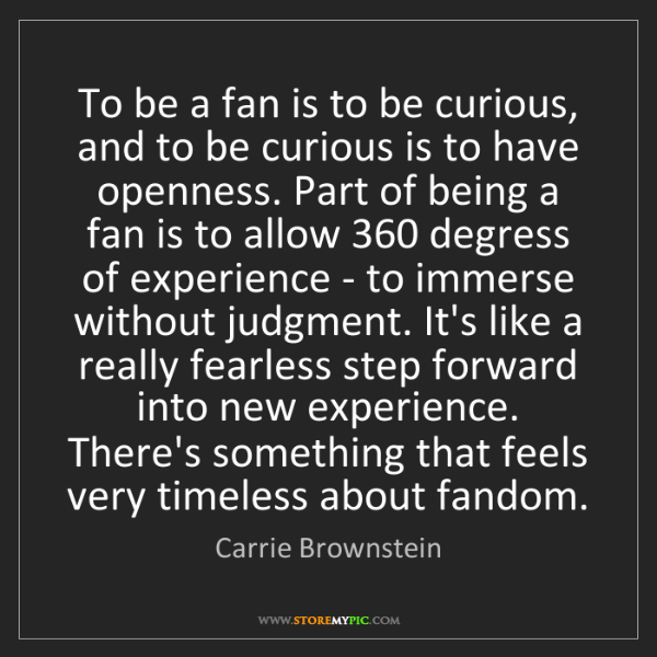 Carrie Brownstein: To be a fan is to be curious, and to be curious is to...