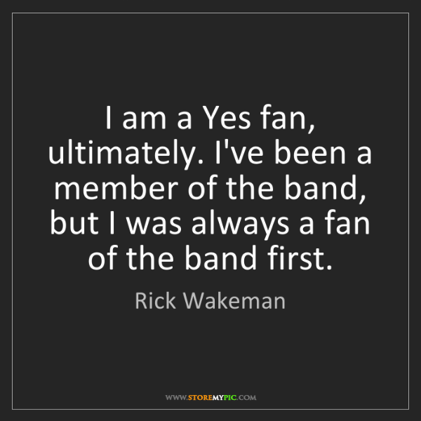 Rick Wakeman: I am a Yes fan, ultimately. I've been a member of the...