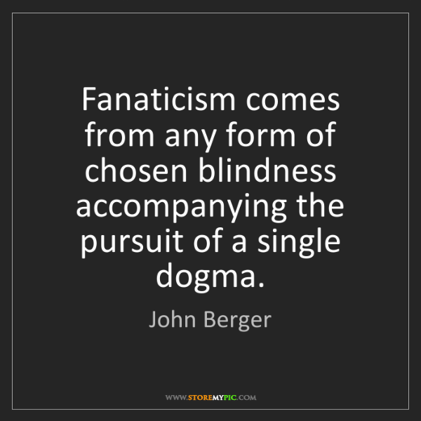 John Berger: Fanaticism comes from any form of chosen blindness accompanying...