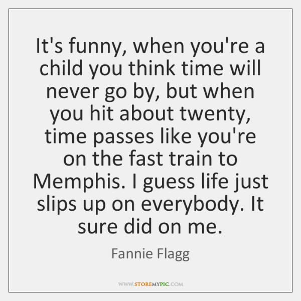 It's funny, when you're a child you think time will never go ...