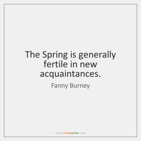 The Spring is generally fertile in new acquaintances.