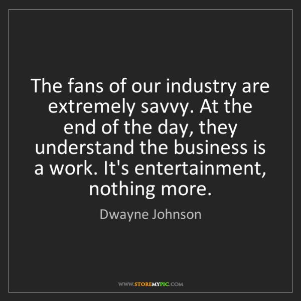 Dwayne Johnson: The fans of our industry are extremely savvy. At the...