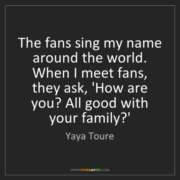 Yaya Toure: The fans sing my name around the world. When I meet fans,...