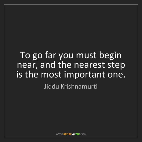 Jiddu Krishnamurti: To go far you must begin near, and the nearest step is...
