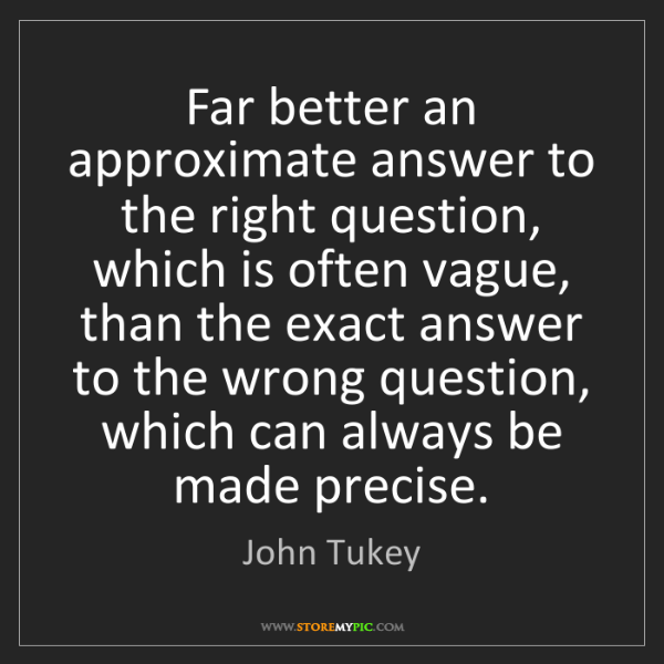 John Tukey: Far better an approximate answer to the right question,...