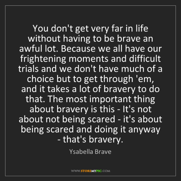 Ysabella Brave: You don't get very far in life without having to be brave...