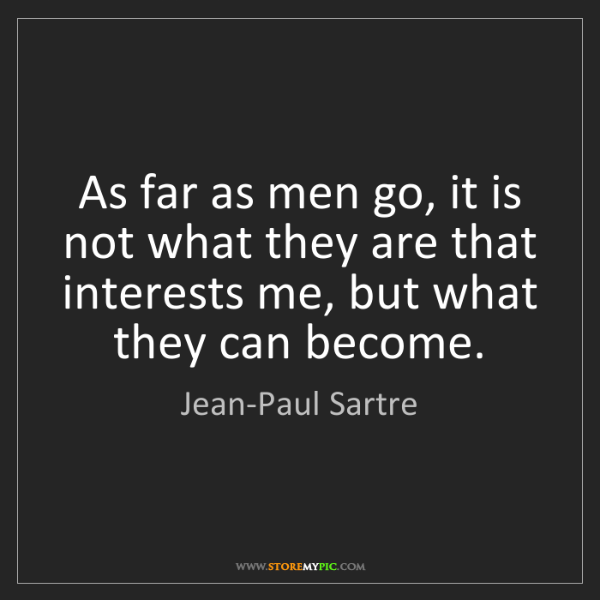 Jean-Paul Sartre: As far as men go, it is not what they are that interests...