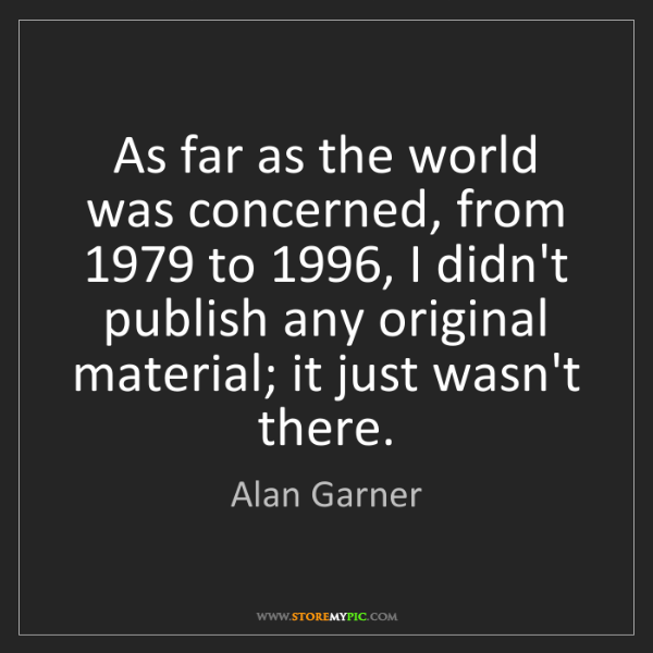 Alan Garner: As far as the world was concerned, from 1979 to 1996,...