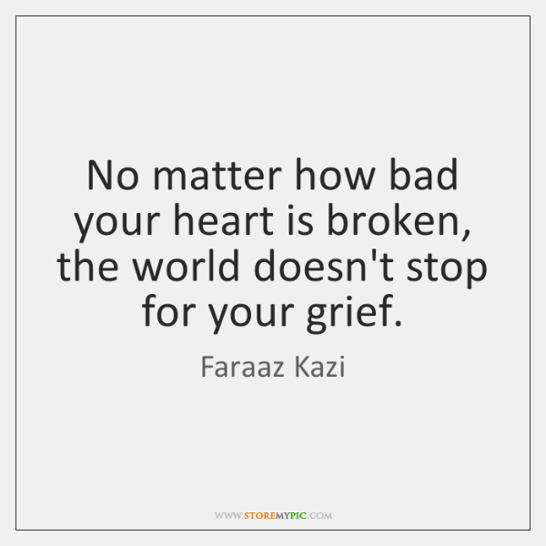 No matter how bad your heart is broken, the world doesn't stop ...