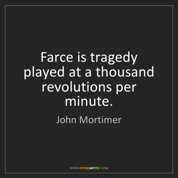 John Mortimer: Farce is tragedy played at a thousand revolutions per...
