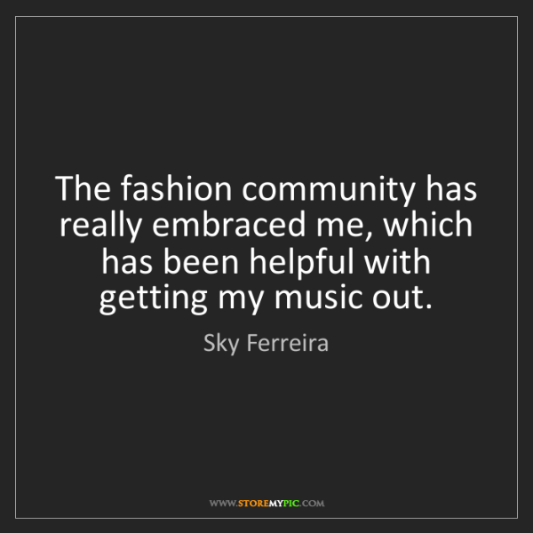 Sky Ferreira: The fashion community has really embraced me, which has...