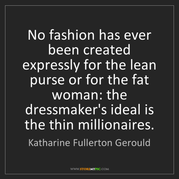 Katharine Fullerton Gerould: No fashion has ever been created expressly for the lean...