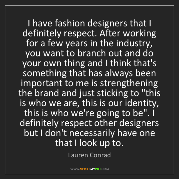Lauren Conrad: I have fashion designers that I definitely respect. After...