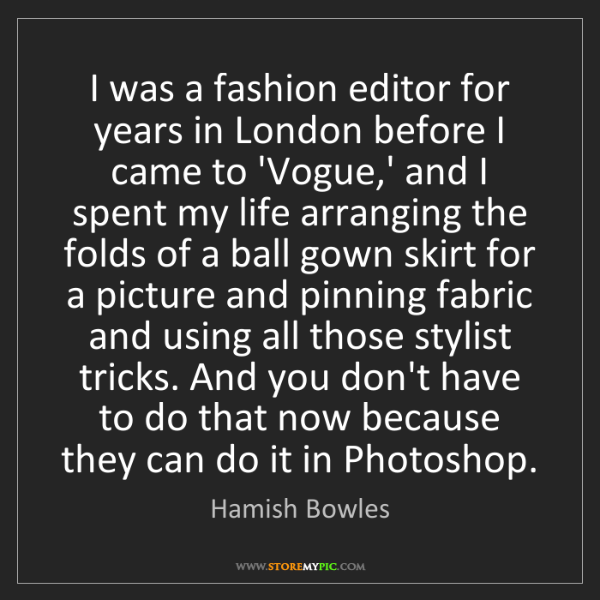 Hamish Bowles: I was a fashion editor for years in London before I came...