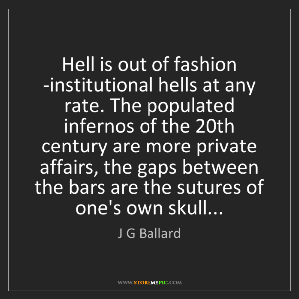 J G Ballard: Hell is out of fashion -institutional hells at any rate....