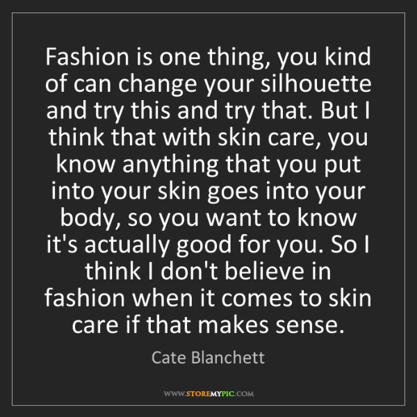 Cate Blanchett: Fashion is one thing, you kind of can change your silhouette...