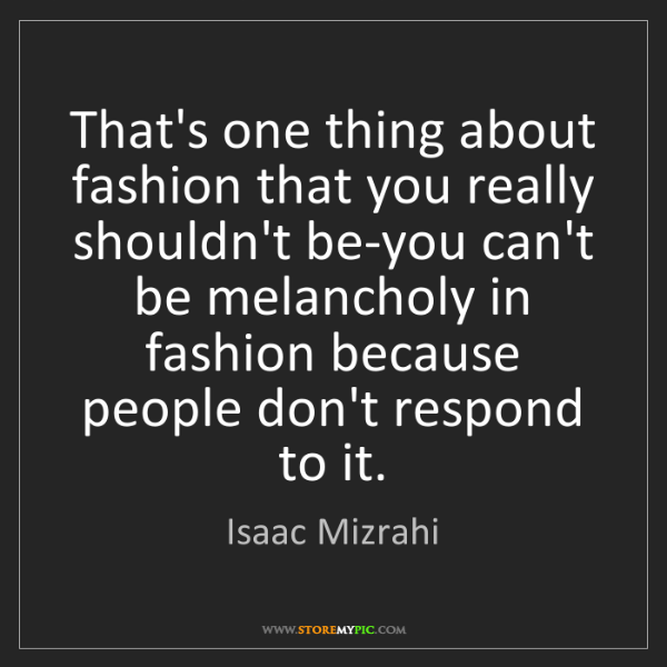 Isaac Mizrahi: That's one thing about fashion that you really shouldn't...