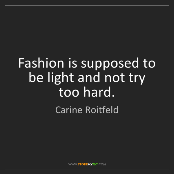 Carine Roitfeld: Fashion is supposed to be light and not try too hard.