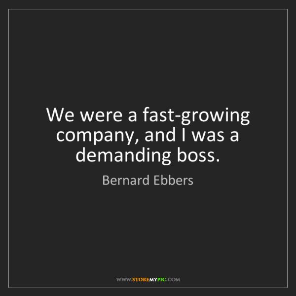 Bernard Ebbers: We were a fast-growing company, and I was a demanding...