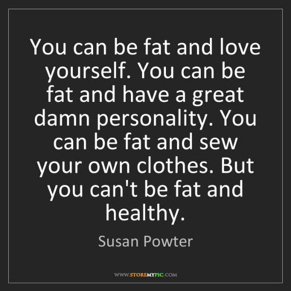 Susan Powter: You can be fat and love yourself. You can be fat and...