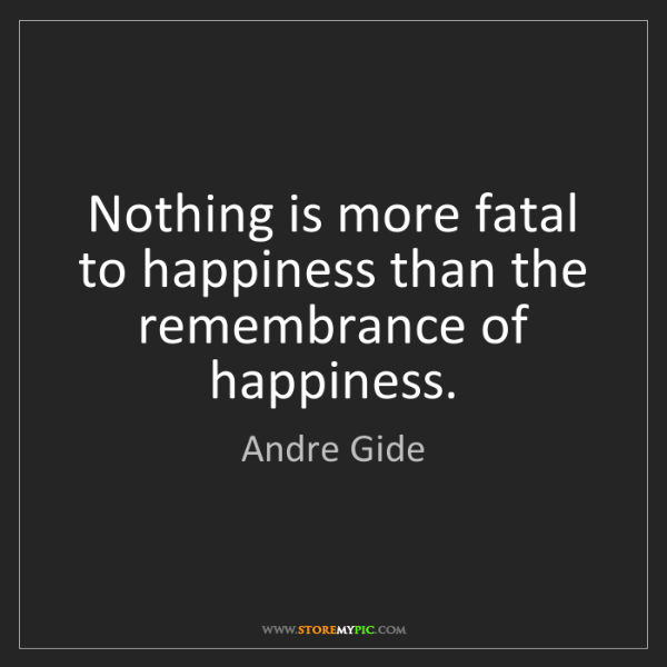 Andre Gide: Nothing is more fatal to happiness than the remembrance...