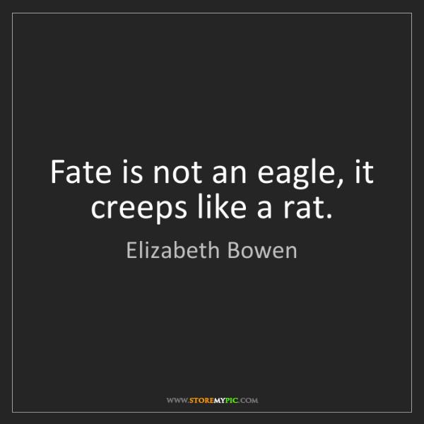 Elizabeth Bowen: Fate is not an eagle, it creeps like a rat.