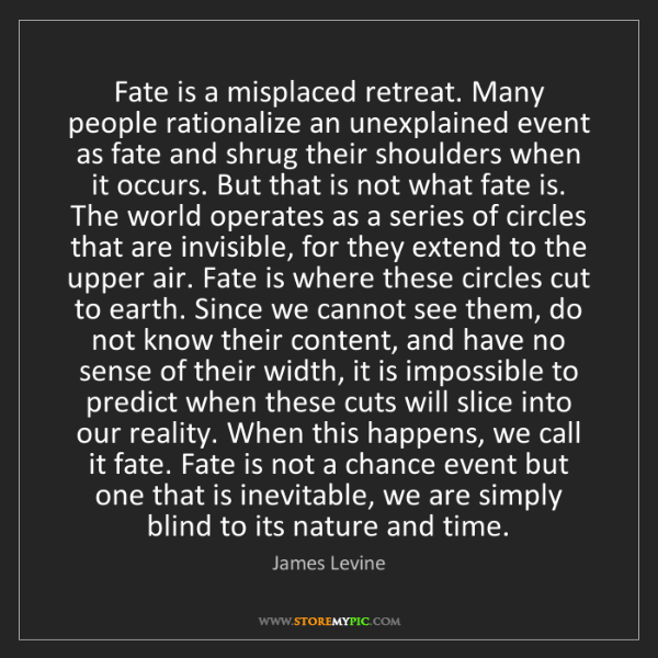 James Levine: Fate is a misplaced retreat. Many people rationalize...