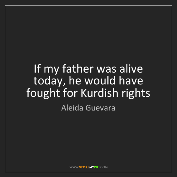 Aleida Guevara: If my father was alive today, he would have fought for...