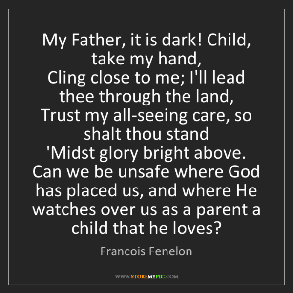 Francois Fenelon: My Father, it is dark! Child, take my hand,   Cling close...