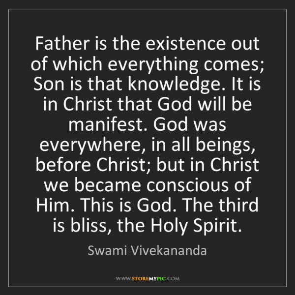 Swami Vivekananda: Father is the existence out of which everything comes;...
