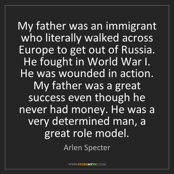Arlen Specter: My father was an immigrant who literally walked across...
