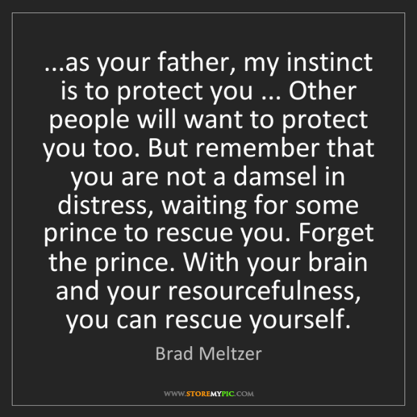 Brad Meltzer: ...as your father, my instinct is to protect you ......