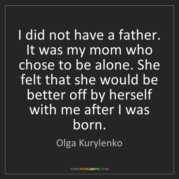 Olga Kurylenko: I did not have a father. It was my mom who chose to be...
