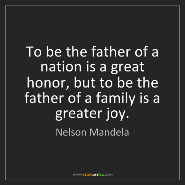 Nelson Mandela: To be the father of a nation is a great honor, but to...