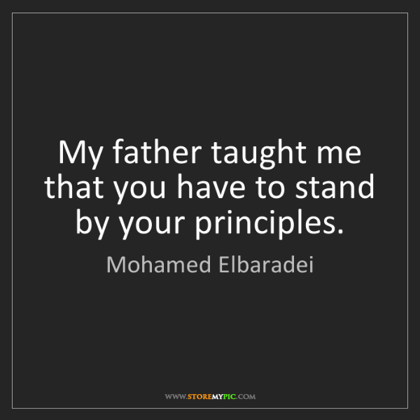 Mohamed Elbaradei: My father taught me that you have to stand by your principles.