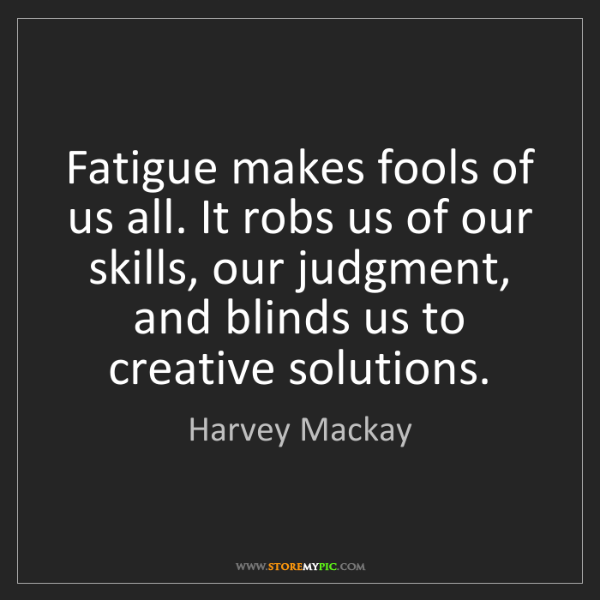 Harvey Mackay: Fatigue makes fools of us all. It robs us of our skills,...