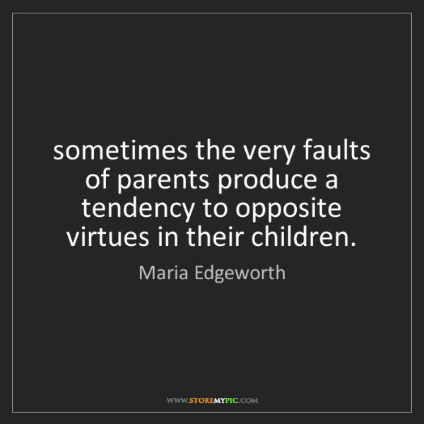 Maria Edgeworth: sometimes the very faults of parents produce a tendency...