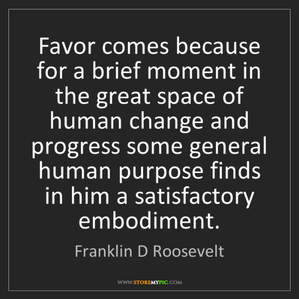 Franklin D Roosevelt: Favor comes because for a brief moment in the great space...