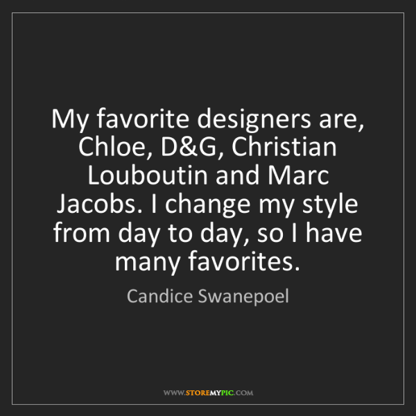 Candice Swanepoel: My favorite designers are, Chloe, D&G, Christian Louboutin...
