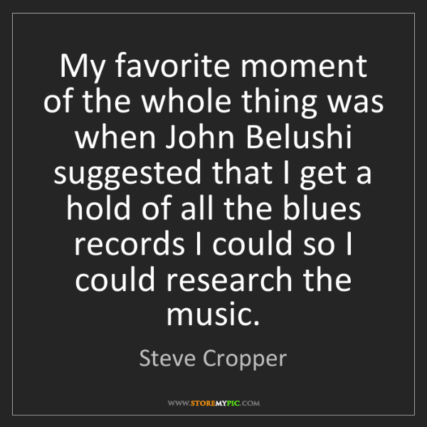 Steve Cropper: My favorite moment of the whole thing was when John Belushi...