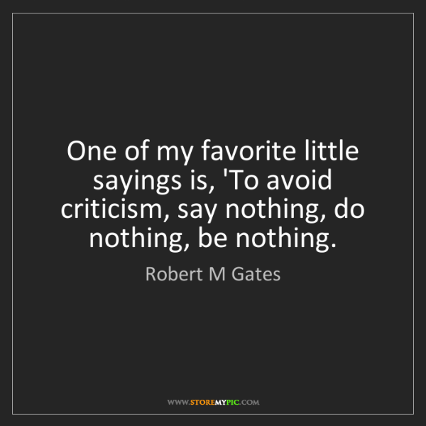 Robert M Gates: One of my favorite little sayings is, 'To avoid criticism,...