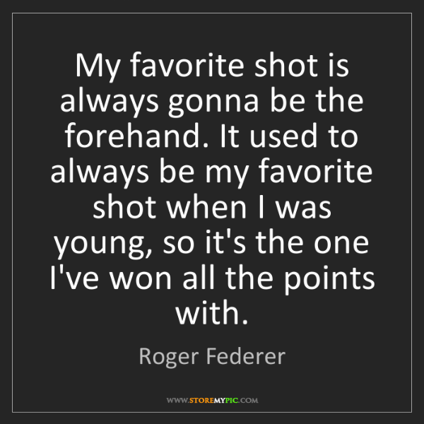 Roger Federer: My favorite shot is always gonna be the forehand. It...