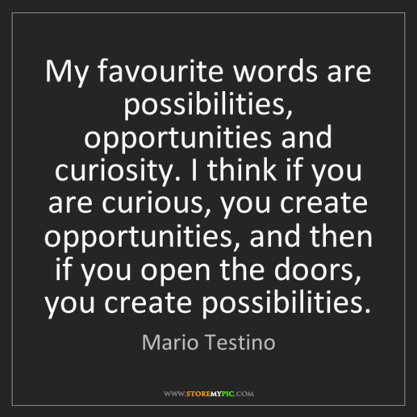 Mario Testino: My favourite words are possibilities, opportunities and...