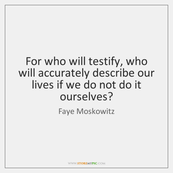 For who will testify, who will accurately describe our lives if we ...
