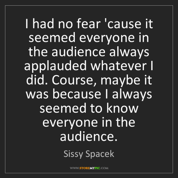 Sissy Spacek: I had no fear 'cause it seemed everyone in the audience...