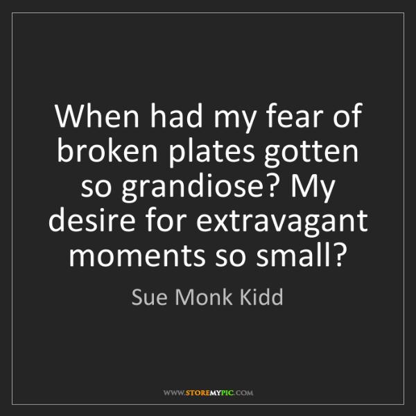 Sue Monk Kidd: When had my fear of broken plates gotten so grandiose?...