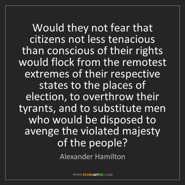Alexander Hamilton: Would they not fear that citizens not less tenacious...