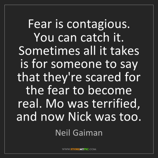 Neil Gaiman: Fear is contagious. You can catch it. Sometimes all it...